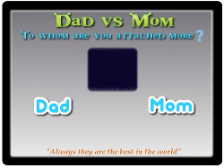 Dad vs Mom, Find whom u r attached more